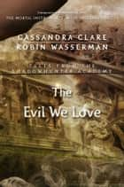 The Evil We Love ebook by Cassandra Clare,Robin Wasserman