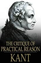 The Critique of Practical Reason ebook by Immanuel Kant, Thomas Kingsmill Abbott
