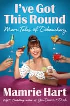 I've Got This Round - More Tales of Debauchery eBook by Mamrie Hart