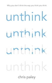 Unthink - And How to Harness the Power of Your Unconscious ebook by Chris Paley