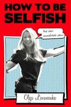 How to be Selfish (And other uncomfortable advice) ebook by Olga Levancuka