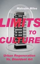 Limits to Culture - Urban Regeneration vs. Dissident Art ebook by Malcolm Miles