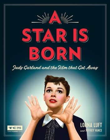 A Star Is Born (Turner Classic Movies) - Judy Garland and the Film that Got Away ebook by Lorna Luft,Jeffrey Vance