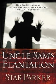 Uncle Sam's Plantation - How Big Government Enslaves America's Poor and What We Can Do About It ebook by Star Parker