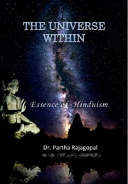 The Universe Within - Essence of Hinduism ebook by Dr. Partha Rajagopal