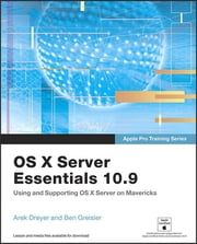 Apple Pro Training Series - OS X Server Essentials 10.9: Using and Supporting OS X Server on Mavericks ebook by Arek Dreyer,Ben Greisler