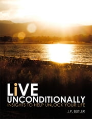 Live Unconditionally: Insights to Help Unlock Your Life ebook by J.P. Butler