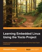 Learning Embedded Linux Using the Yocto Project ebook by Alexandru Vaduva