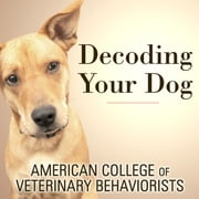 Decoding Your Dog - The Ultimate Experts Explain Common Dog Behaviors and Reveal How to Prevent or Change Unwanted Ones audiobook by American College of Veterinary Behaviorists