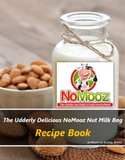 The Udderly Delicious NoMooz Nut Milk Bag Recipe Book ebook by Wayne Lee