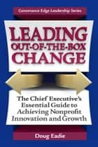 Leading Out-of-the-Box Change - The Chief Executive's Essential Guide to Achieving Nonprofit Innovation and Growth ebook by Doug Eadie
