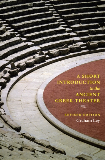 A Short Introduction to the Ancient Greek Theater - Revised Edition ebook by Graham Ley