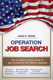 Operation Job Search - A Guide for Military Veterans Transitioning to Civilian Careers ebook by John Henry Weiss