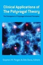 Clinical Applications of the Polyvagal Theory: The Emergence of Polyvagal-Informed Therapies (Norton Series on Interpersonal Neurobiology) ebook by Stephen W. Porges, Deb A. Dana