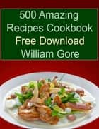 500 Amazing Recipes Cookbook Free Download ebook by William Gore