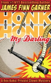Honk Honk, My Darling: A Rex Koko, Private Clown Mystery ebook by James Finn Garner