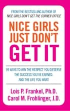 Nice Girls Just Don't Get It - 99 ways to win the respect you deserve, the success you've earned and the life you want ebook by Lois P. Frankel, Carol M. Frohlinger