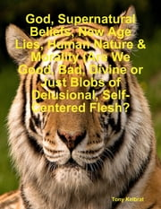 God, Supernatural Beliefs, New Age Lies, Human Nature & Morality (Are We Good, Bad, Divine or Just Blobs of Delusional, Self-Centered Flesh? ebook by Tony Kelbrat