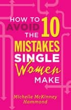 How to Avoid the 10 Mistakes Single Women Make ebook by Michelle McKinney Hammond