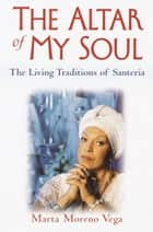 The Altar of My Soul - The Living Traditions of Santeria ebook by Marta Moreno Vega