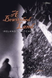 A Bewitched Land - Ireland's Witches ebook by Bob Curran,Robert Curran