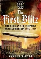 The First Blitz - The German Air Campaign Against Britain 1917–1918 ebook by Andrew P. Hyde