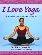 I Love Yoga - A Source Book for Teens ebook by Ellen Schwartz, Ben Hodson