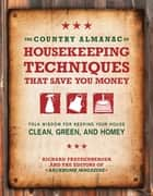 The Country Almanac of Housekeeping Techniques That Save You Money: Folk Wisdom for Keeping Your House Clean, Green, and Homey - Folk Wisdom for Keeping Your House Clean, Green, and Homey ebook by Richard Freudenberger, Editors of BackHome Magazine