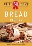 The 50 Best Bread Recipes - Tasty, fresh, and easy to make! eBook by Adams Media