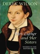 Mrs Luther and Her Sisters ebook by Derek Wilson