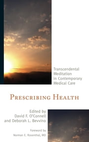 Prescribing Health - Transcendental Meditation in Contemporary Medical Care ebook by David F. O'Connell,Deborah L. Bevvino,Robert W. Boyer,Fred Travis,Vernon A. Barnes,Norman E. Rosenthal,Jim Brooks,Sarina Grosswald,William R. Stixrud,David Lovell-Smith,Maxwell Rainforth,Robert Herron,David W. Orme-Johnson,Alarik Arenander,James Krag