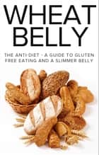 Wheat Belly - The Anti-Diet - A Guide To Gluten Free Eating And A Slimmer Belly ebook by The Total Evolution