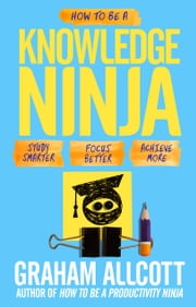 How to be a Knowledge Ninja - Study smarter. Focus better. Achieve more. ebook by Graham Allcott
