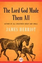 The Lord God Made Them All ebook by James Herriot