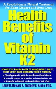 Health Benefits of Vitamin K2 - A Revolutionary Natural Treatment for Heart Disease and Bone Loss ebook by Larry M. Howard,Anthony G. Payne Ph.D.