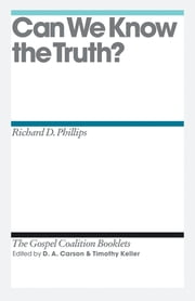 Can We Know the Truth? ebook by Richard D. Phillips,D. A. Carson,Timothy J. Keller