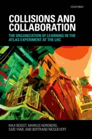 Collisions and Collaboration: The Organization of Learning in the ATLAS Experiment at the LHC ebook by Max Boisot,Markus Nordberg,Saïd Yami,Bertrand Nicquevert