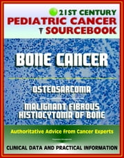21st Century Pediatric Cancer Sourcebook: Childhood Bone Cancer - Osteosarcoma and Malignant Fibrous Histiocytoma (MFH) of Bone - Clinical Data, Practical Information for Patients, Physicians ebook by Progressive Management