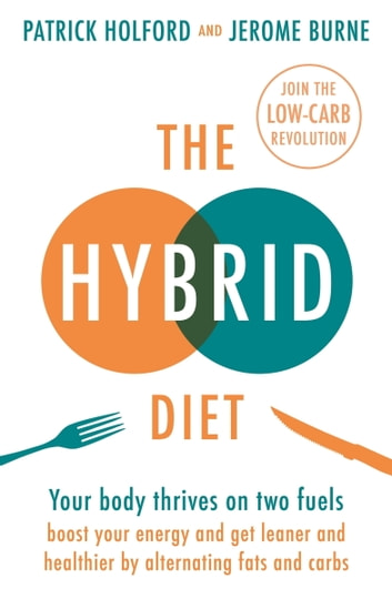 The Hybrid Diet - Your body thrives on two fuels - discover how to boost your energy and get leaner and healthier by alternating fats and carbs ebook by Patrick Holford,Jerome Burne
