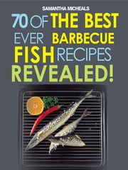 Barbecue Recipes: 70 Of The Best Ever Barbecue Fish Recipes...Revealed! ebook by Samantha Michaels