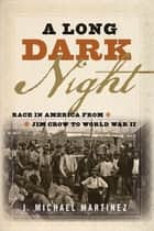 A Long Dark Night - Race in America from Jim Crow to World War II ebook by J. Michael Martinez