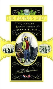 The People's Chef - The Culinary Revolutions of Alexis Soyer ebook by Ruth Brandon