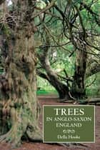 Trees in Anglo-Saxon England - Literature, Lore and Landscape ebook by Della Hooke