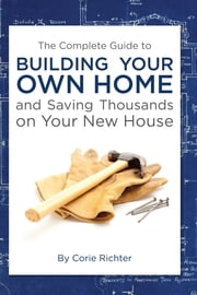 The Complete Guide to Building Your Own Home and Saving Thousands on Your New House ebook by Corie Richter