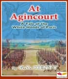 At Agincourt - White Hoods of Paris ebook by George Alfred Henty