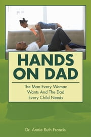 Hands on Dad - The Man Every Woman Wants and the Dad Every Child Needs ebook by Dr. Annie Ruth Francis