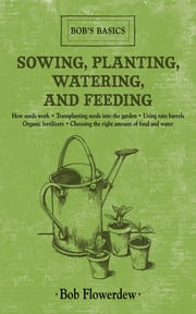 Sowing, Planting, Watering, and Feeding - Bob's Basics ebook by Bob Flowerdew