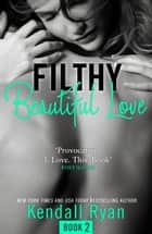 Filthy Beautiful Love (Filthy Beautiful Series, Book 2) ebook by Kendall Ryan