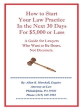 How to Start Your Law Practice in the Next Thirty Days for $5,000 or Less - Guide for Lawyers who want to be doers, not dreamers. ebook by Allan K. Marshall