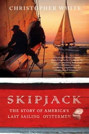 Skipjack - The Story of America's Last Sailing Oystermen ebook by Christopher White